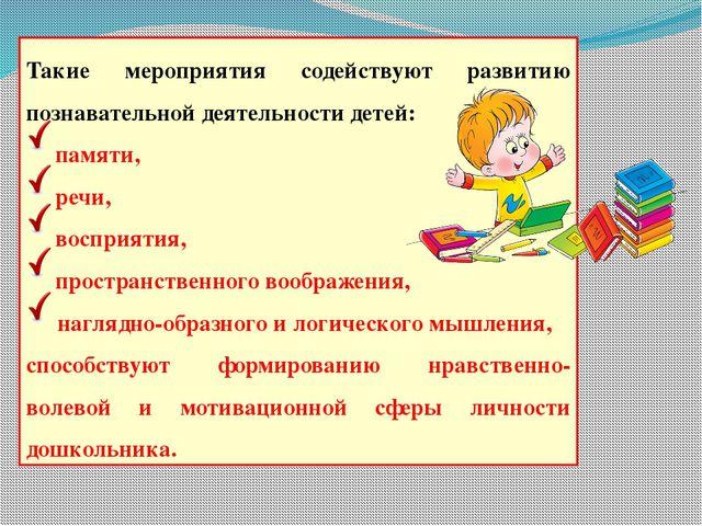 Такие мероприятия содействуют развитию познавательной деятельности детей: пам...