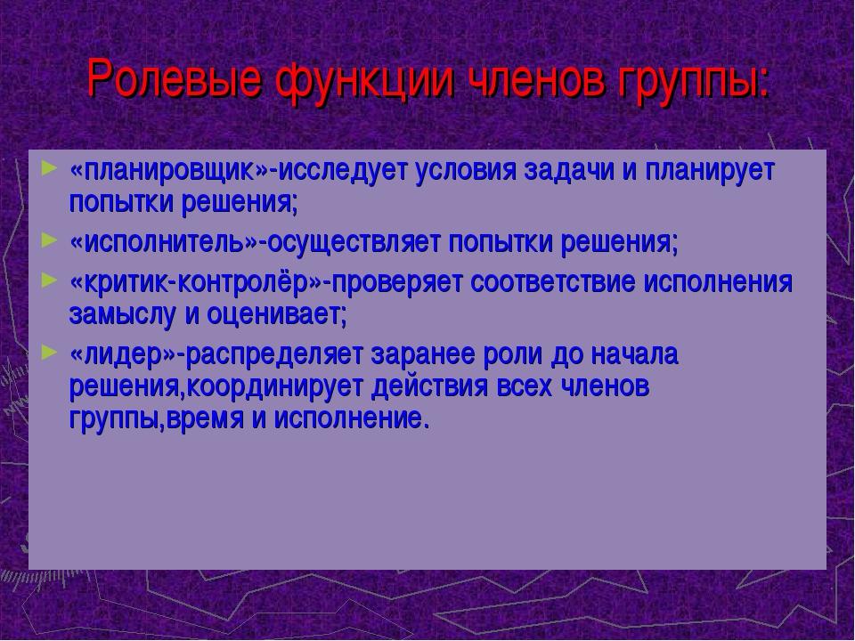 Ролевые функции членов группы: «планировщик»-исследует условия задачи и плани...
