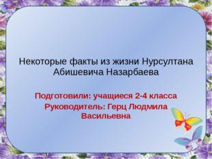 Некоторые факты из жизни Нурсултана Абишевича Назарбаева Подготовили: учащиес