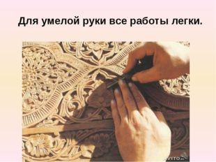 Для умелой руки все работы легки.