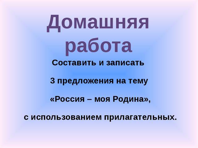 Составить и записать 3 предложения на тему «Россия – моя Родина», с использов...