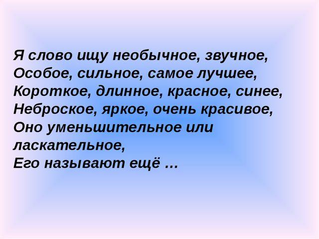 Я слово ищу необычное, звучное, Особое, сильное, самое лучшее, Короткое, длин...