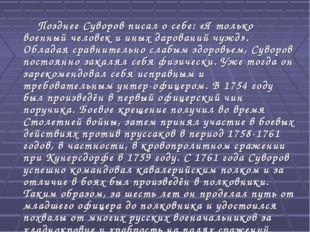 Позднее Суворов писал о себе: «Я только военный человек и иных дарований чуж