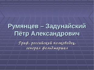 Румянцев – Задунайский Пётр Александрович Граф, российский полководец, генера