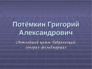 Потёмкин Григорий Александрович Светлейший князь Таврический, генерал-фельдма