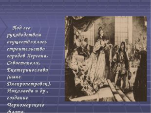 Под его руководством осуществлялось строительство городов Херсона, Севастопо