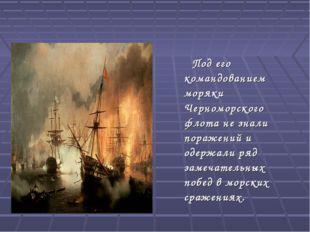 Под его командованием моряки Черноморского флота не знали поражений и одержа
