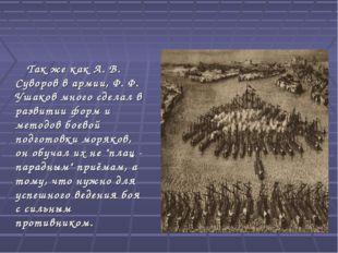 Так же как А. В. Суворов в армии, Ф. Ф. Ушаков много сделал в развитии форм