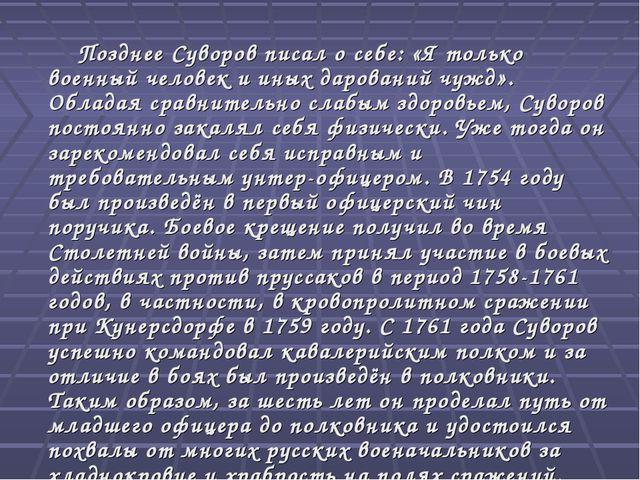 Позднее Суворов писал о себе: «Я только военный человек и иных дарований чуж...
