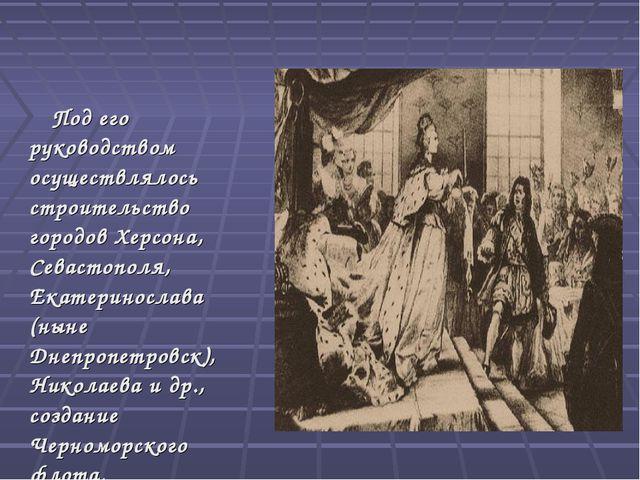 Под его руководством осуществлялось строительство городов Херсона, Севастопо...