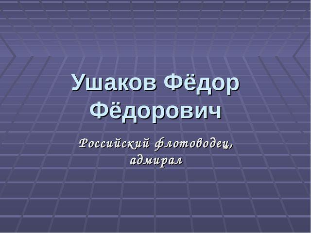 Ушаков Фёдор Фёдорович Российский флотоводец, адмирал