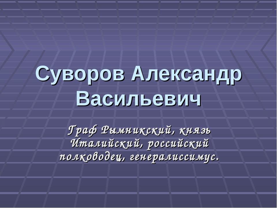 Суворов Александр Васильевич Граф Рымникский, князь Италийский, российский по...