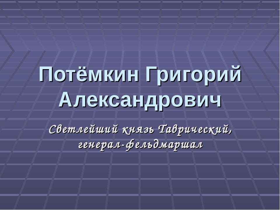 Потёмкин Григорий Александрович Светлейший князь Таврический, генерал-фельдма...