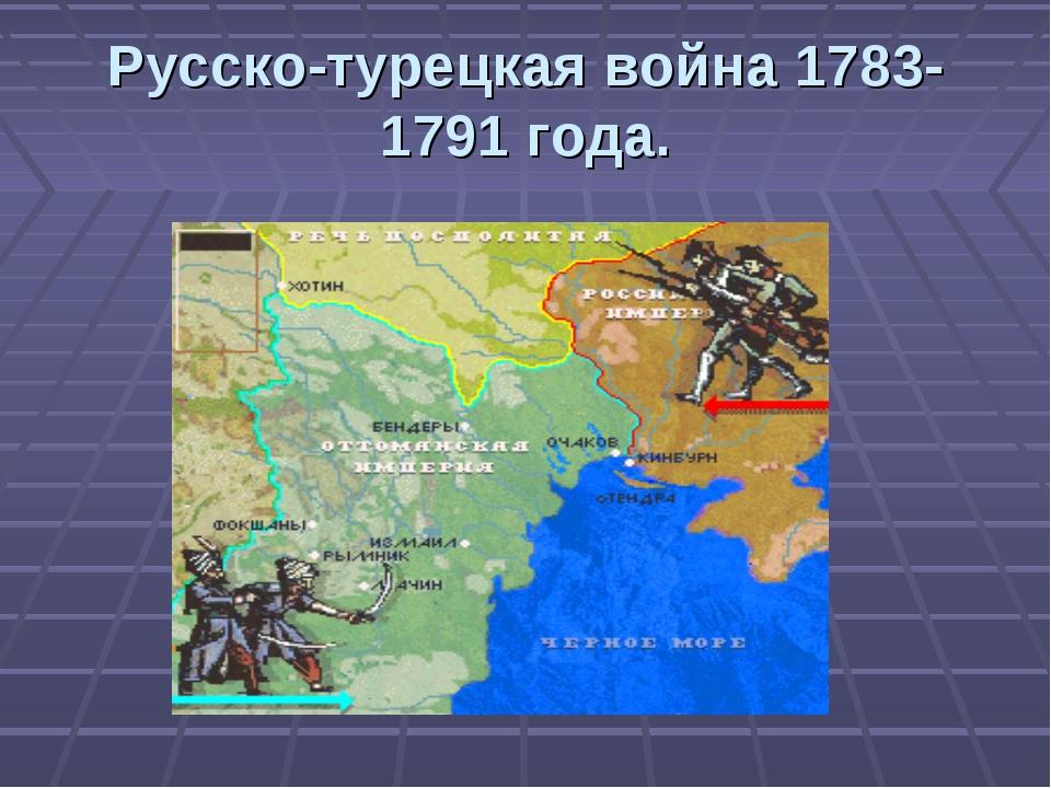 Русско-турецкая война 1783-1791 года.