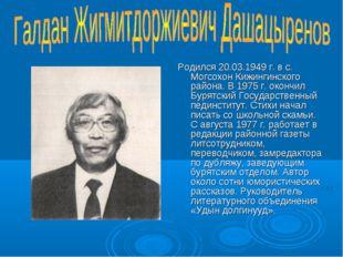 Родился 20.03.1949 г. в с. Могсохон Кижингинского района. В 1975 г. окончил Б