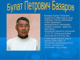 Базаров Булат Петрович родился в 1968 году в селе Хоринск. После окончания У