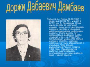 Родился в с. Булум 26.10.1955 г. закончил ХСОШ №1. учился в БГПИ им. Д. Банз
