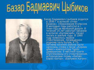 Базар Бадмаевич Цыбиков родился в 1936 г. в колхозе «Улан Еравна». Образован