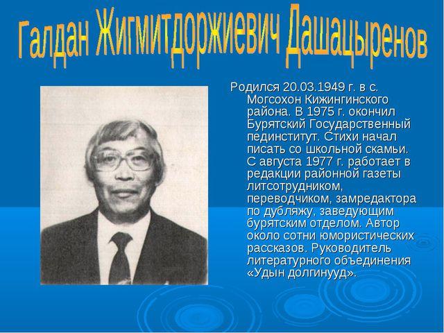 Родился 20.03.1949 г. в с. Могсохон Кижингинского района. В 1975 г. окончил Б...