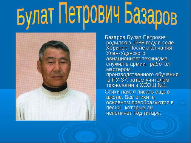 Базаров Булат Петрович родился в 1968 году в селе Хоринск. После окончания У...