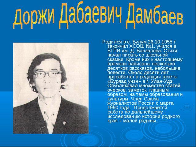 Родился в с. Булум 26.10.1955 г. закончил ХСОШ №1. учился в БГПИ им. Д. Банз...