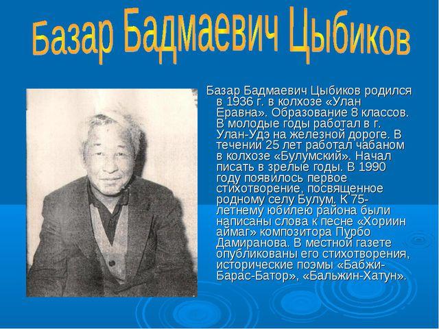 Базар Бадмаевич Цыбиков родился в 1936 г. в колхозе «Улан Еравна». Образован...