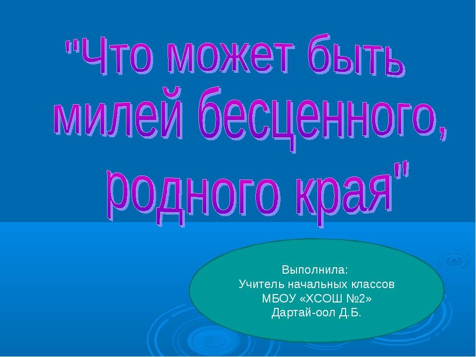 Выполнила: Учитель начальных классов МБОУ «ХСОШ №2» Дартай-оол Д.Б.