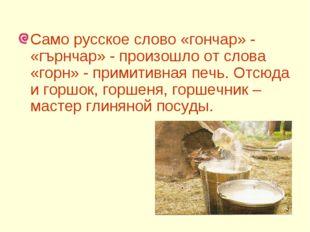 Само русское слово «гончар» - «гърнчар» - произошло от слова «горн» - примит