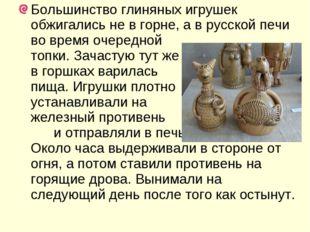 Большинство глиняных игрушек обжигались не в горне, а в русской печи во время