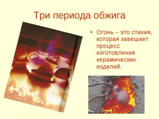 Три периода обжига Огонь – это стихия, которая завешает процесс изготовления