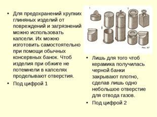Для предохранений хрупких глиняных изделий от повреждений и загрязнений можно