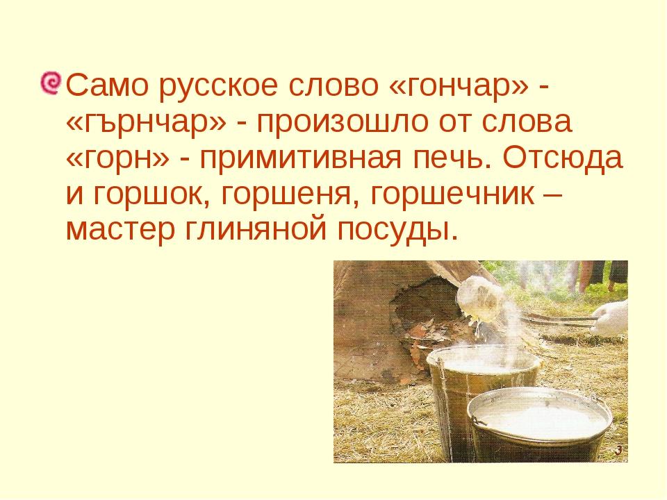 Само русское слово «гончар» - «гърнчар» - произошло от слова «горн» - примит...