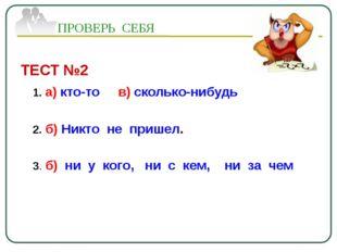 ТЕСТ №2 1. а) кто-то в) сколько-нибудь 2. б) Никто не пришел. 3. б) ни у кого