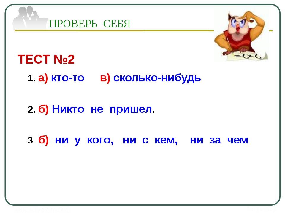 ТЕСТ №2 1. а) кто-то в) сколько-нибудь 2. б) Никто не пришел. 3. б) ни у кого...