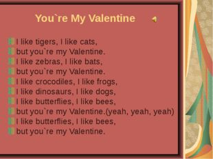 You`re My Valentine I like tigers, I like cats, but you`re my Valentine. I li