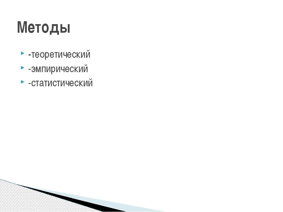 -теоретический -эмпирический -статистический Методы