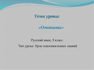 Тема урока: «Омонимы» Русский язык, 5 класс. Тип урока: Урок освоения новых з