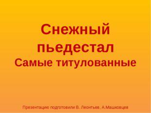 Снежный пьедестал Самые титулованные Презентацию подготовили В. Леонтьев, А.М