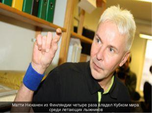 Матти Нюканен из Финляндии четыре раза владел Кубком мира среди летающих лыжн