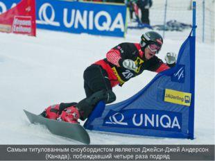 Самым титулованным сноубордистом является Джейси-Джей Андерсон (Канада), побе