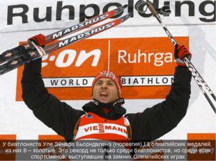 У биатлониста Уле Эйнара Бьорндалена (Норвегия) 13 олимпийских медалей, из ни