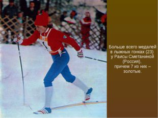 Больше всего медалей в лыжных гонках (23) у Раисы Сметаниной (Россия), причем