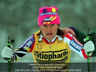 Самая титулованная лыжница – россиянка Елена Вяльбе, она пять раз становилась