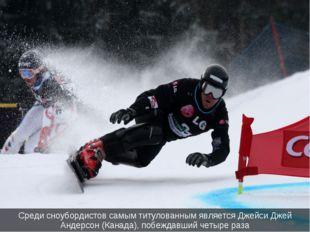 Среди сноубордистов самым титулованным является Джейси Джей Андерсон (Канада)