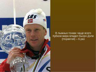 В лыжных гонках чаще всего Кубком мира владел Бьорн Дэли (Норвегия) – 6 раз