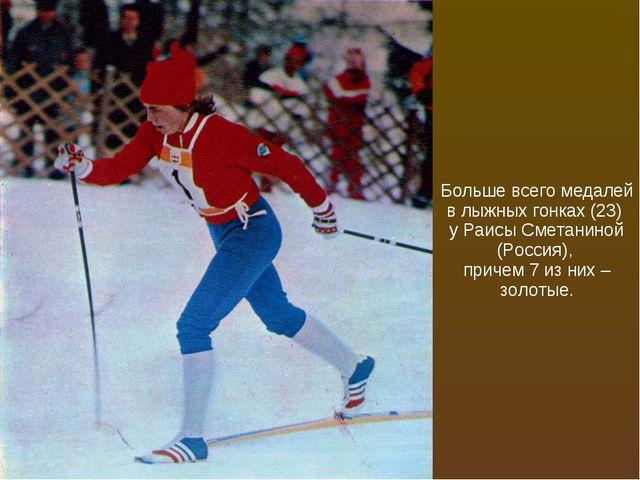 Больше всего медалей в лыжных гонках (23) у Раисы Сметаниной (Россия), причем...
