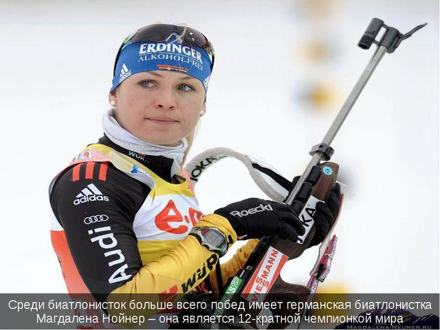 Среди биатлонисток больше всего побед имеет германская биатлонистка Магдалена...