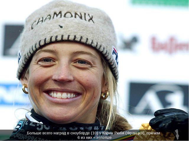Больше всего наград в сноуборде (10) у Карин Рюби (Франция), причем 6 из них...