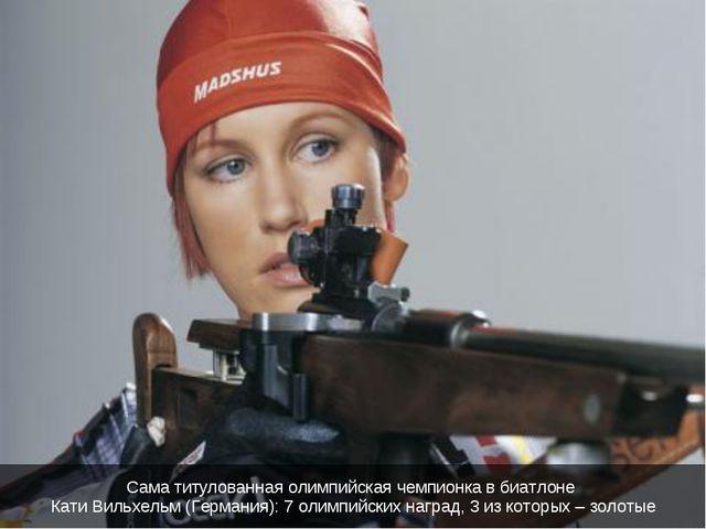 Сама титулованная олимпийская чемпионка в биатлоне Кати Вильхельм (Германия):...