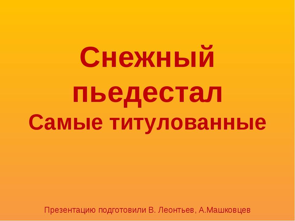 Снежный пьедестал Самые титулованные Презентацию подготовили В. Леонтьев, А.М...